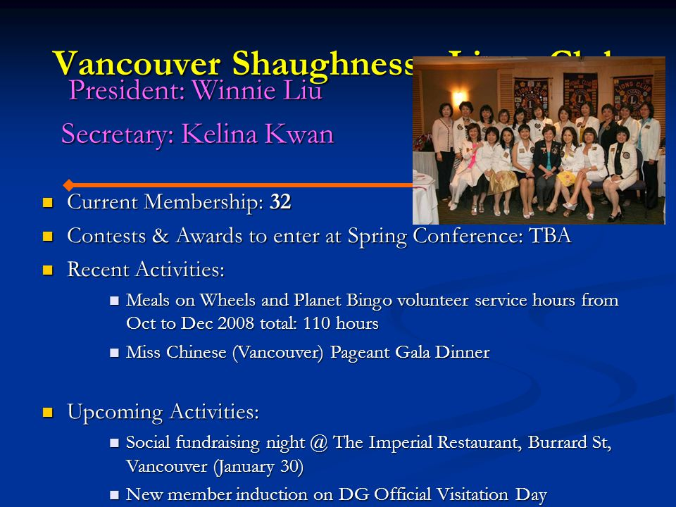 Vancouver Shaughnessy Lions Club President: Winnie Liu President: Winnie Liu Secretary: Kelina Kwan Secretary: Kelina Kwan Current Membership: 32 Current Membership: 32 Contests & Awards to enter at Spring Conference: TBA Contests & Awards to enter at Spring Conference: TBA Recent Activities: Recent Activities: Meals on Wheels and Planet Bingo volunteer service hours from Oct to Dec 2008 total: 110 hours Meals on Wheels and Planet Bingo volunteer service hours from Oct to Dec 2008 total: 110 hours Miss Chinese (Vancouver) Pageant Gala Dinner Miss Chinese (Vancouver) Pageant Gala Dinner Upcoming Activities: Upcoming Activities: Social fundraising night @ The Imperial Restaurant, Burrard St, Vancouver (January 30) Social fundraising night @ The Imperial Restaurant, Burrard St, Vancouver (January 30) New member induction on DG Official Visitation Day New member induction on DG Official Visitation Day
