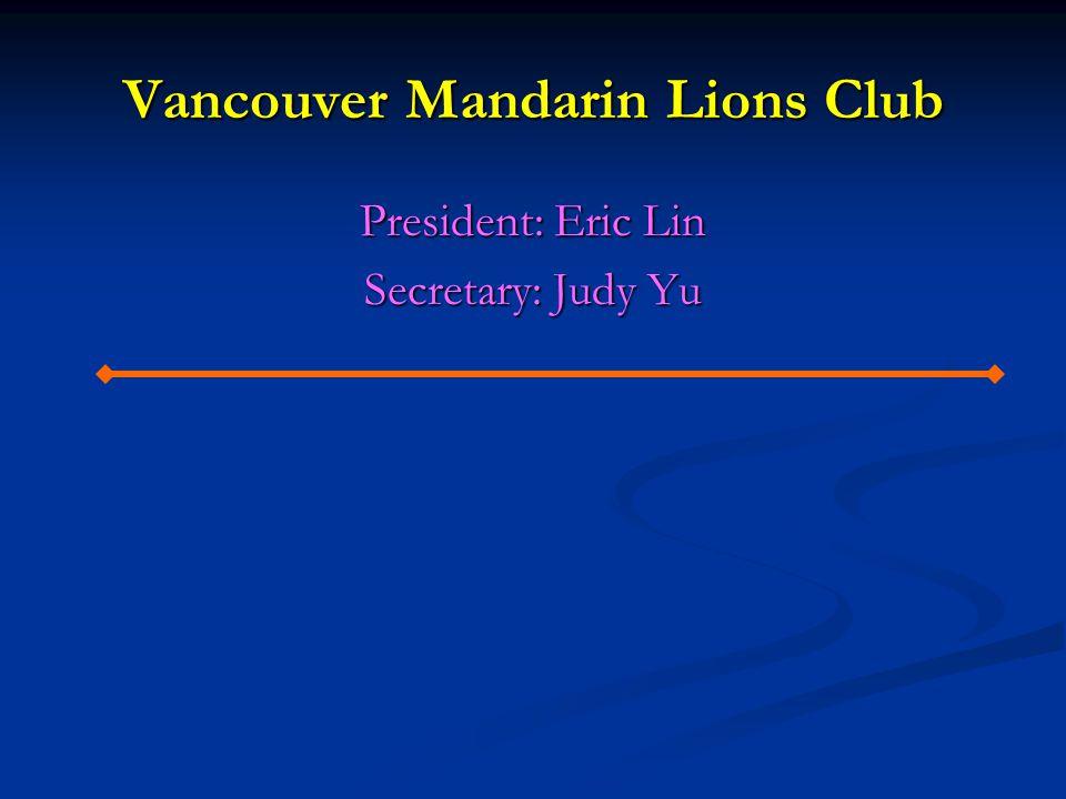 Vancouver Mandarin Lions Club President: Eric Lin Secretary: Judy Yu