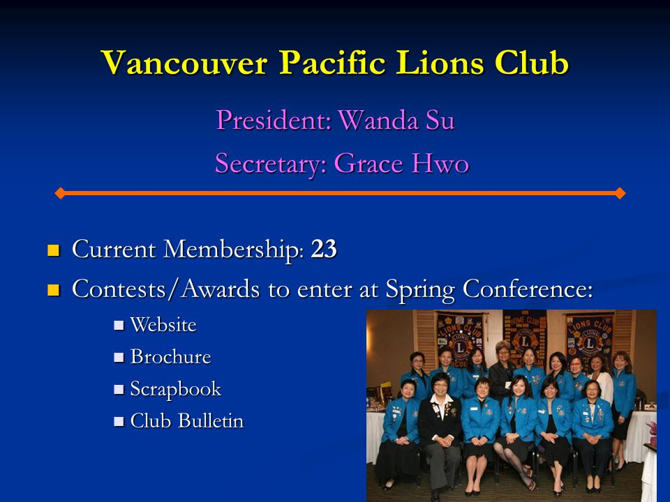 Vancouver Pacific Lions Club President: Wanda Su Secretary: Grace Hwo Secretary: Grace Hwo Current Membership : 23 Current Membership : 23 Contests/Awards to enter at Spring Conference: Contests/Awards to enter at Spring Conference: Website Website Brochure Brochure Scrapbook Scrapbook Club Bulletin Club Bulletin