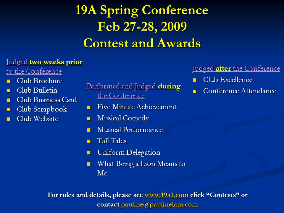 19A Spring Conference Feb 27-28, 2009 Contest and Awards Judged two weeks prior to the Conference Club Brochure Club Brochure Club Bulletin Club Bulletin Club Business Card Club Business Card Club Scrapbook Club Scrapbook Club Website Club Website For rules and details, please see www.19a1.com click Contests or www.19a1.com contact pauline@paulinelam.com pauline@paulinelam.com Performed and Judged during the Conference Five Minute Achievement Five Minute Achievement Musical Comedy Musical Comedy Musical Performance Musical Performance Tall Tales Tall Tales Uniform Delegation Uniform Delegation What Being a Lion Means to Me What Being a Lion Means to Me Judged after the Conference Club Excellence Club Excellence Conference Attendance Conference Attendance