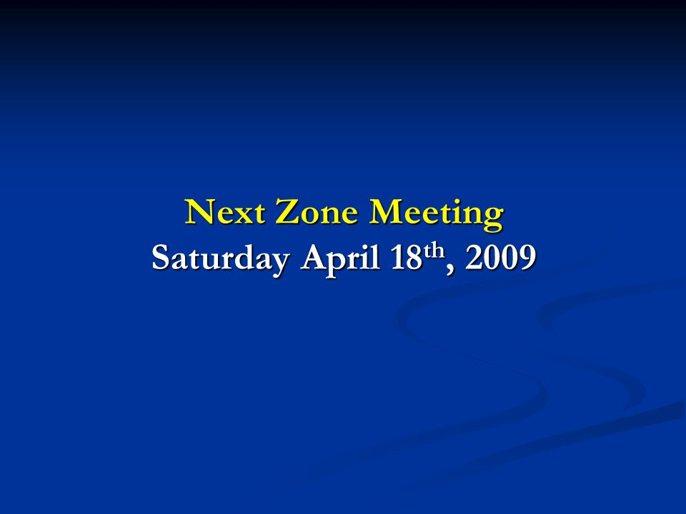 Next Zone Meeting Saturday April 18 th, 2009