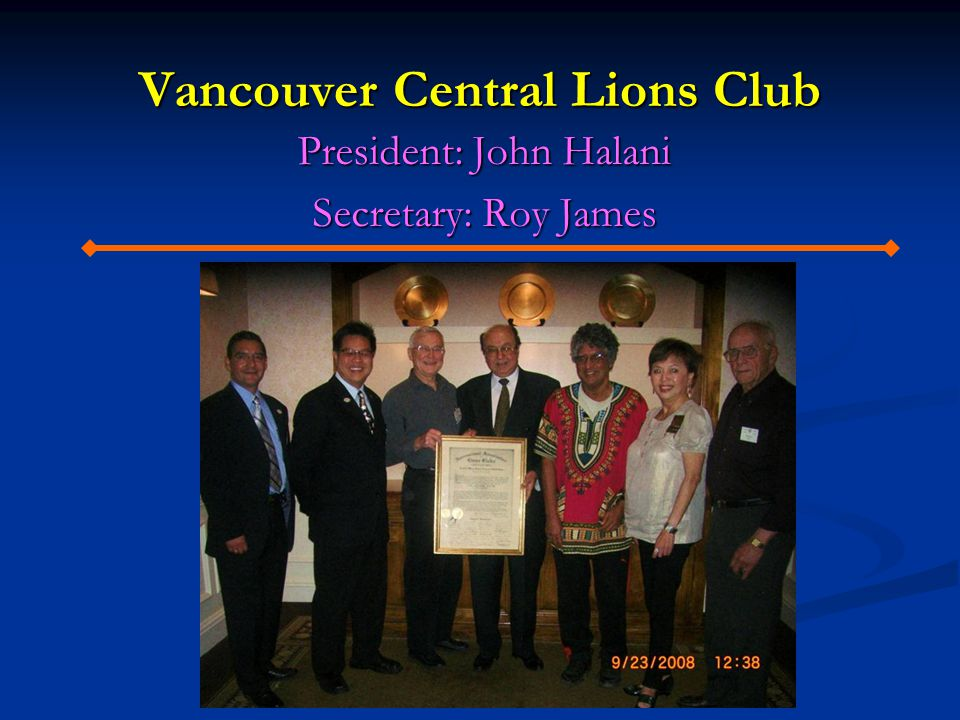 Vancouver Central Lions Club President: John Halani Secretary: Roy James