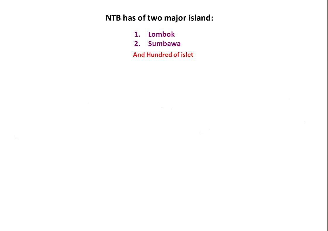 NTB has of two major island: 1.Lombok 2.Sumbawa And Hundred of islet