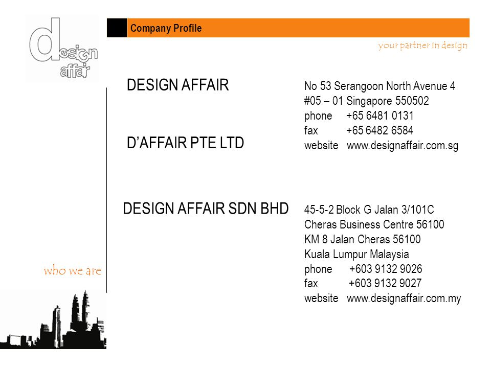 Company Profile your partner in design DESIGN AFFAIR No 53 Serangoon North Avenue 4 #05 – 01 Singapore 550502 phone +65 6481 0131 fax +65 6482 6584 website www.designaffair.com.sg DAFFAIR PTE LTD DESIGN AFFAIR SDN BHD 45-5-2 Block G Jalan 3/101C Cheras Business Centre 56100 KM 8 Jalan Cheras 56100 Kuala Lumpur Malaysia phone +603 9132 9026 fax +603 9132 9027 website www.designaffair.com.my who we are