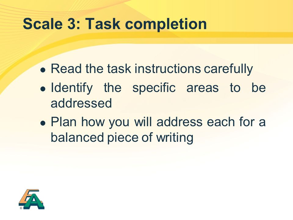 Scale 3: Task completion Read the task instructions carefully Identify the specific areas to be addressed Plan how you will address each for a balance