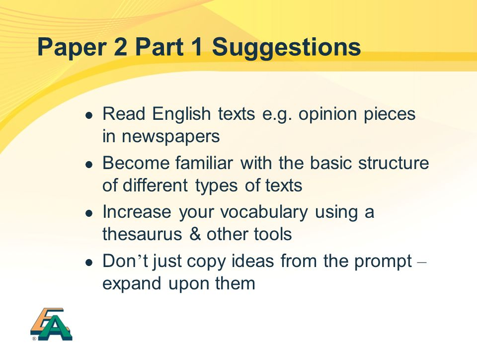 Paper 2 Part 1 Suggestions Read English texts e.g. opinion pieces in newspapers Become familiar with the basic structure of different types of texts I