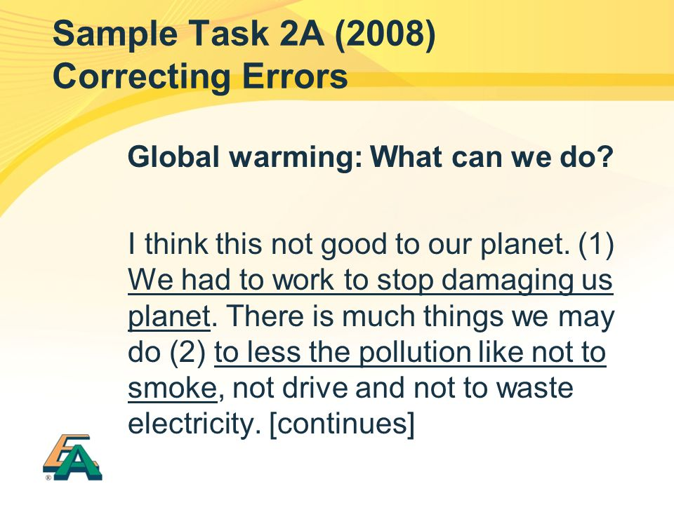 Sample Task 2A (2008) Correcting Errors Global warming: What can we do? I think this not good to our planet. (1) We had to work to stop damaging us pl