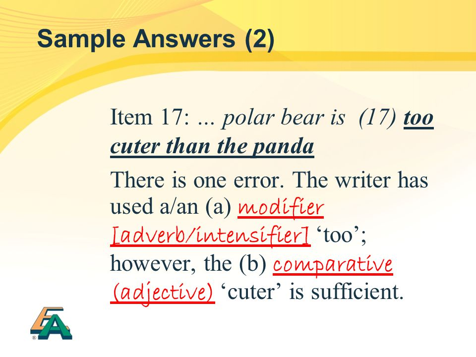 Sample Answers (2) Item 17: … polar bear is (17) too cuter than the panda There is one error. The writer has used a/an (a) modifier [adverb/intensifie