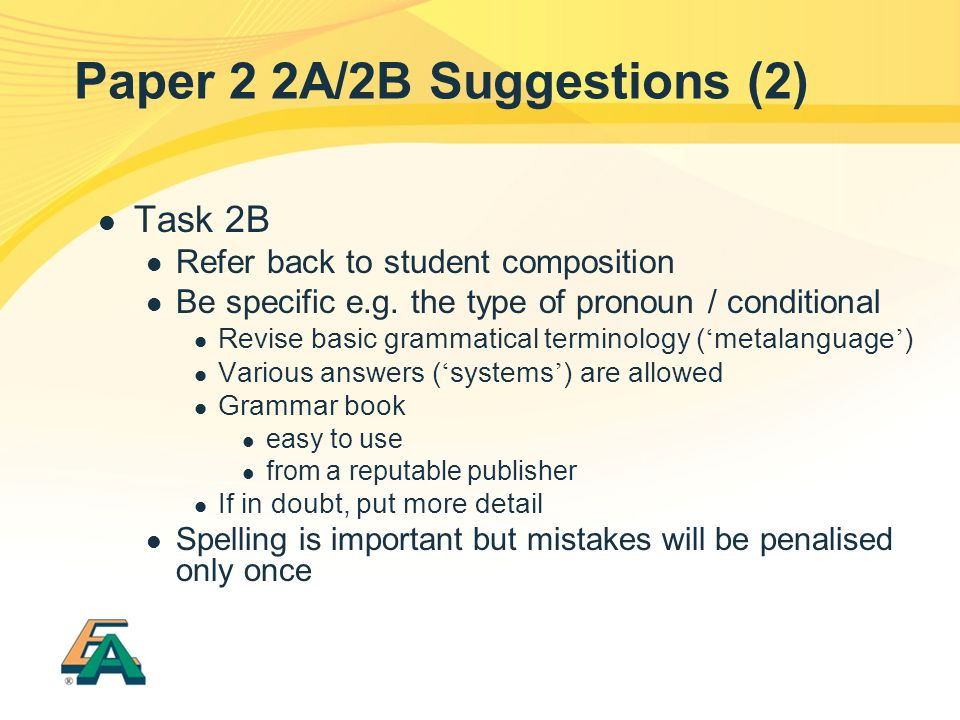 Paper 2 2A/2B Suggestions (2) Task 2B Refer back to student composition Be specific e.g. the type of pronoun / conditional Revise basic grammatical te