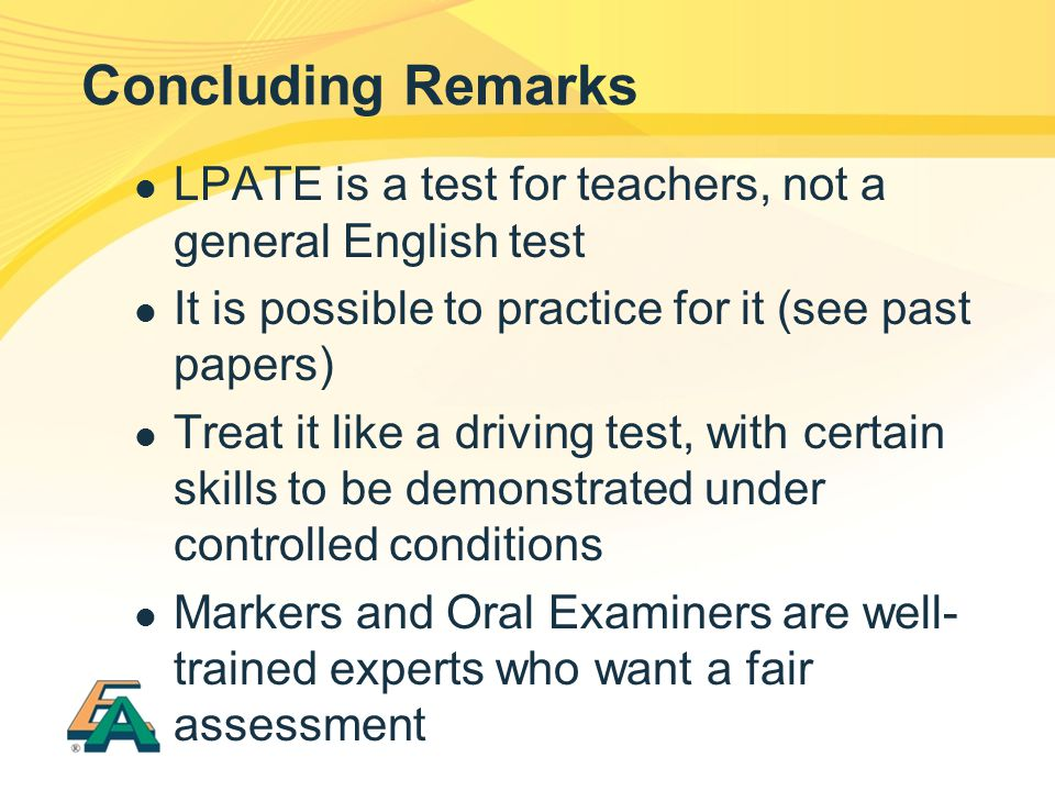 Concluding Remarks LPATE is a test for teachers, not a general English test It is possible to practice for it (see past papers) Treat it like a drivin