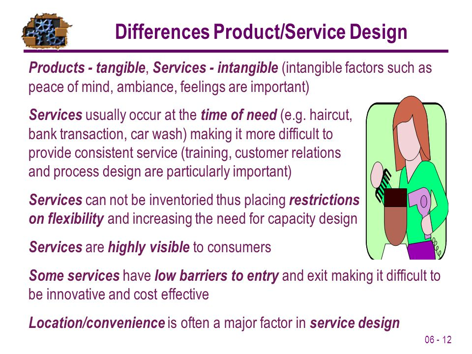 06 - 12 Products - tangible, Services - intangible (intangible factors such as peace of mind, ambiance, feelings are important) Services usually occur at the time of need (e.g.