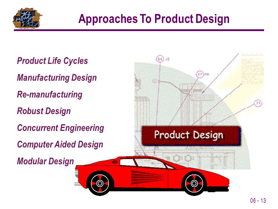 06 - 13 Product Life Cycles Manufacturing Design Re-manufacturing Robust Design Concurrent Engineering Computer Aided Design Modular Design Approaches To Product Design