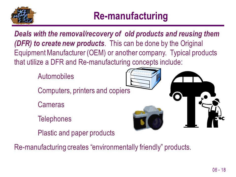 06 - 18 Deals with the removal/recovery of old products and reusing them (DFR) to create new products.
