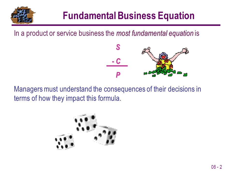 06 - 2 most fundamental equation In a product or service business the most fundamental equation is S - C P Managers must understand the consequences of their decisions in terms of how they impact this formula.