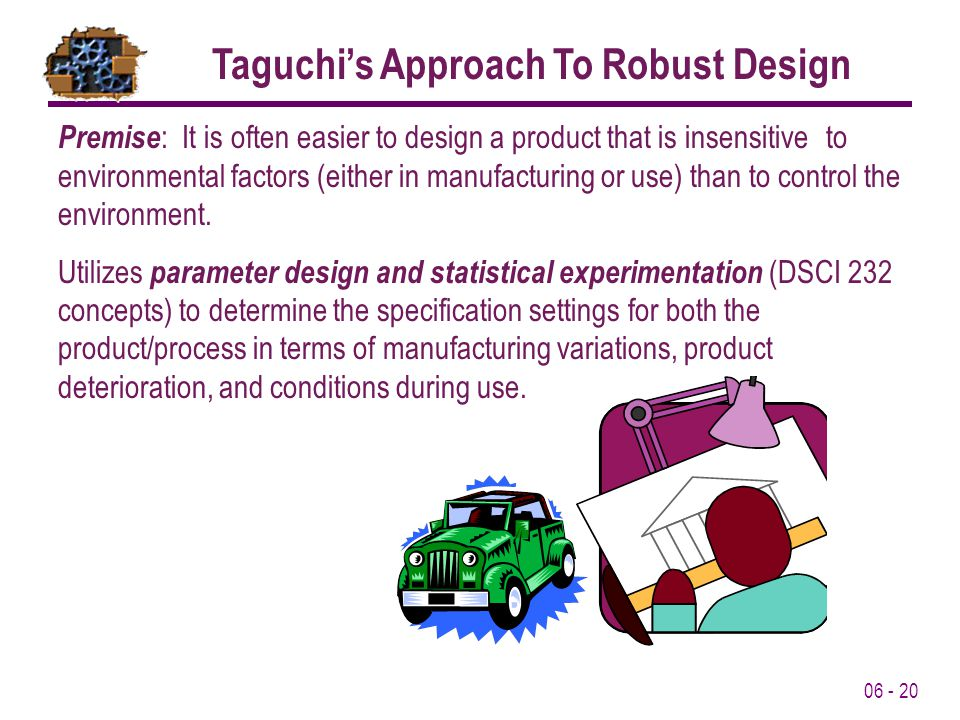 06 - 20 Premise : It is often easier to design a product that is insensitive to environmental factors (either in manufacturing or use) than to control the environment.