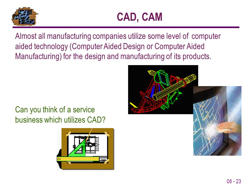 06 - 23 Almost all manufacturing companies utilize some level of computer aided technology (Computer Aided Design or Computer Aided Manufacturing) for the design and manufacturing of its products.