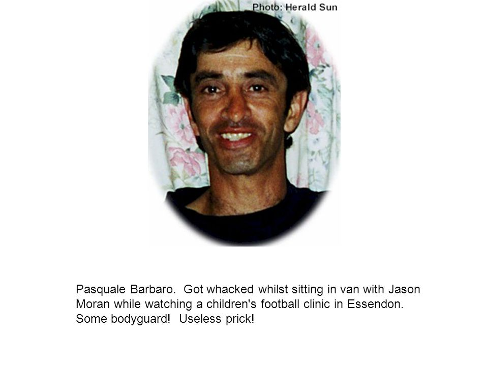 Pasquale Barbaro. Got whacked whilst sitting in van with Jason Moran while watching a children's football clinic in Essendon. Some bodyguard! Useless