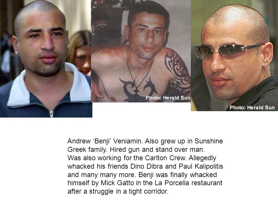 Andrew Benji Veniamin. Also grew up in Sunshine Greek family. Hired gun and stand over man. Was also working for the Carlton Crew. Allegedly whacked h