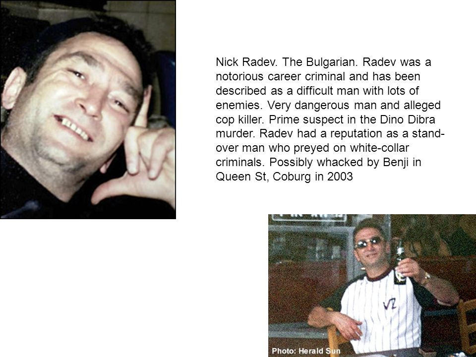 Nick Radev. The Bulgarian. Radev was a notorious career criminal and has been described as a difficult man with lots of enemies. Very dangerous man an