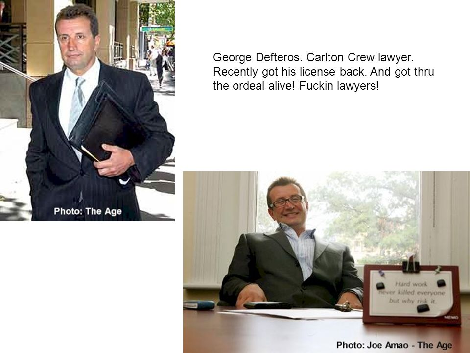 George Defteros. Carlton Crew lawyer. Recently got his license back. And got thru the ordeal alive! Fuckin lawyers!