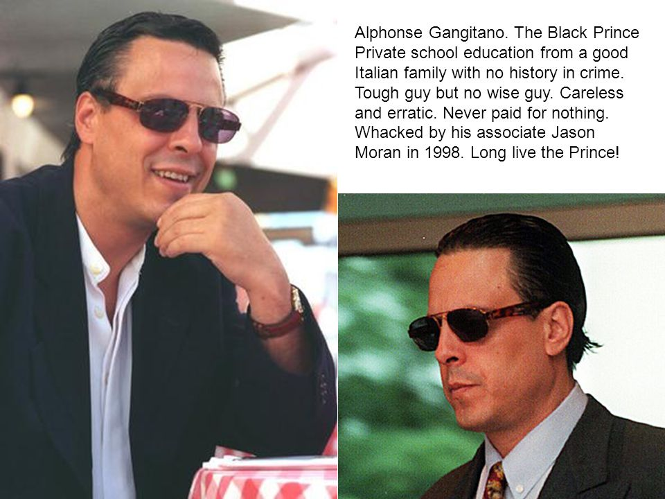 Alphonse Gangitano. The Black Prince Private school education from a good Italian family with no history in crime. Tough guy but no wise guy. Careless