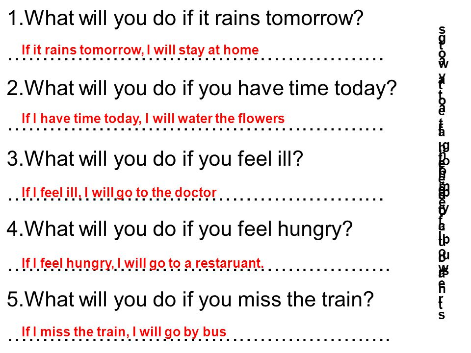 1.What will you do if it rains tomorrow? ……………………………………………… 2.What will you do if you have time today? ……………………………………………… 3.What will you do if you fe