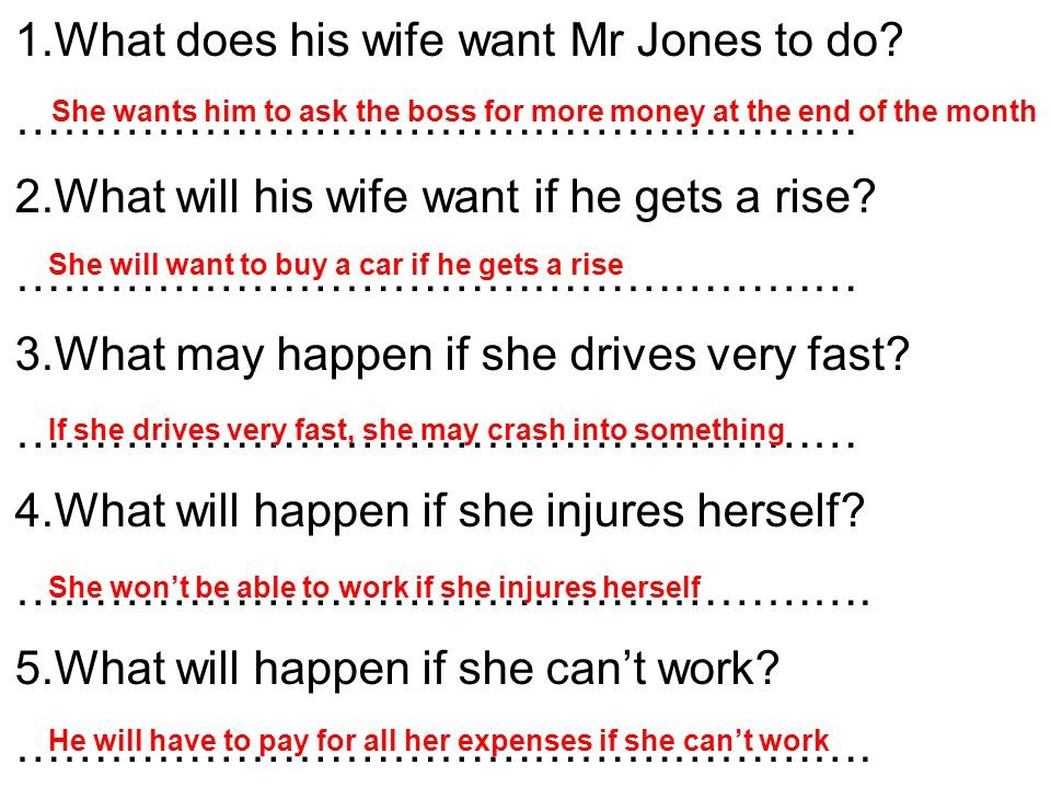 1.What does his wife want Mr Jones to do? ……………………………………………… 2.What will his wife want if he gets a rise? ……………………………………………… 3.What may happen if she