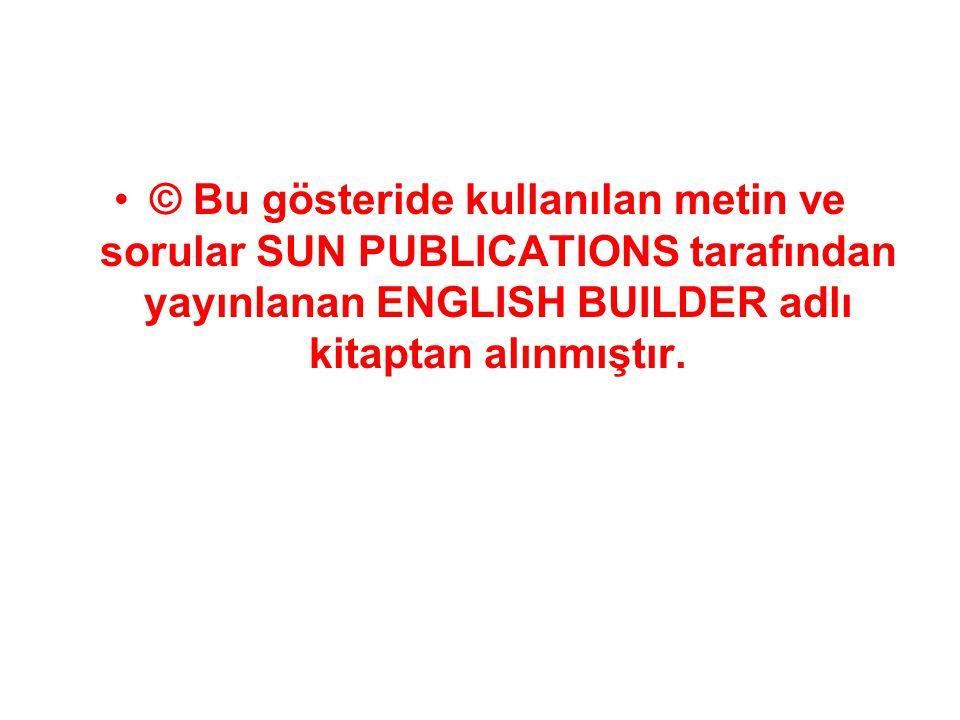 © Bu gösteride kullanılan metin ve sorular SUN PUBLICATIONS tarafından yayınlanan ENGLISH BUILDER adlı kitaptan alınmıştır.