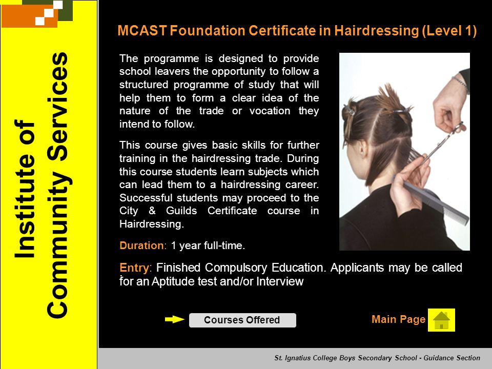 MCAST Foundation Certificate in Hairdressing (Level 1) The programme is designed to provide school leavers the opportunity to follow a structured programme of study that will help them to form a clear idea of the nature of the trade or vocation they intend to follow.