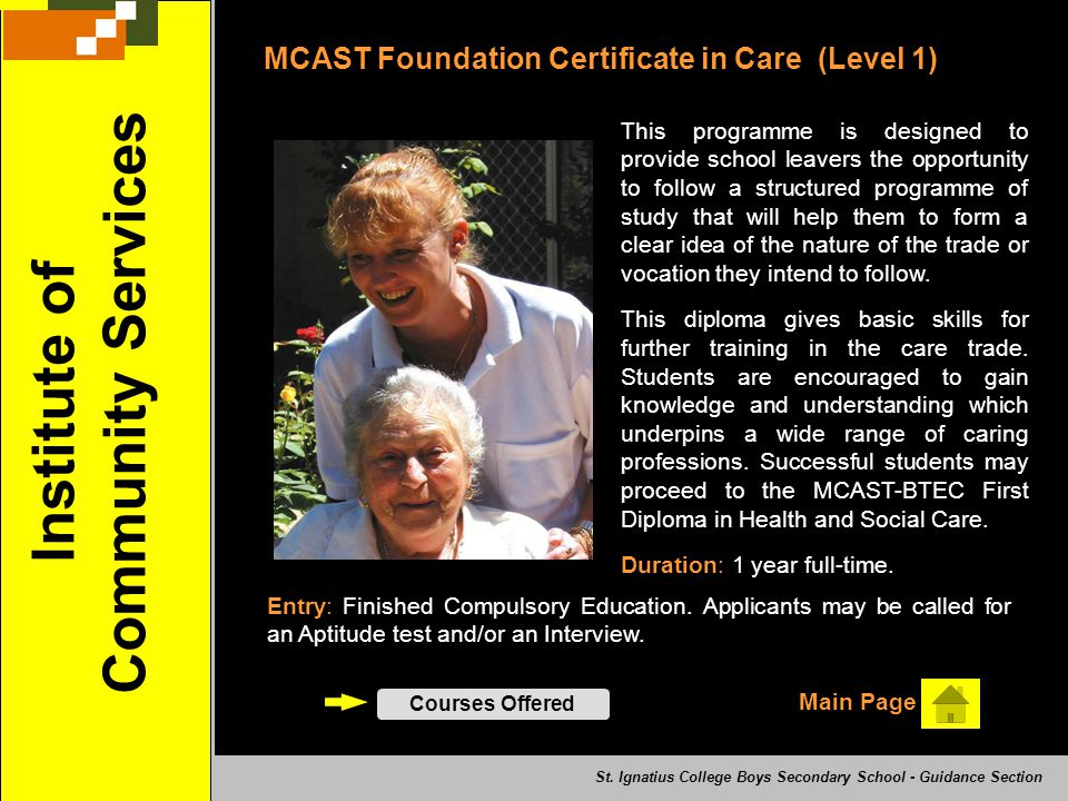 MCAST Foundation Certificate in Care (Level 1) This programme is designed to provide school leavers the opportunity to follow a structured programme o