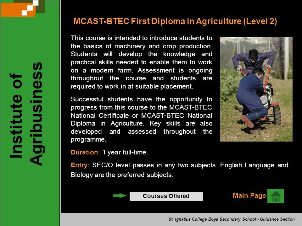 MCAST-BTEC First Diploma in Agriculture (Level 2) This course is intended to introduce students to the basics of machinery and crop production. Studen