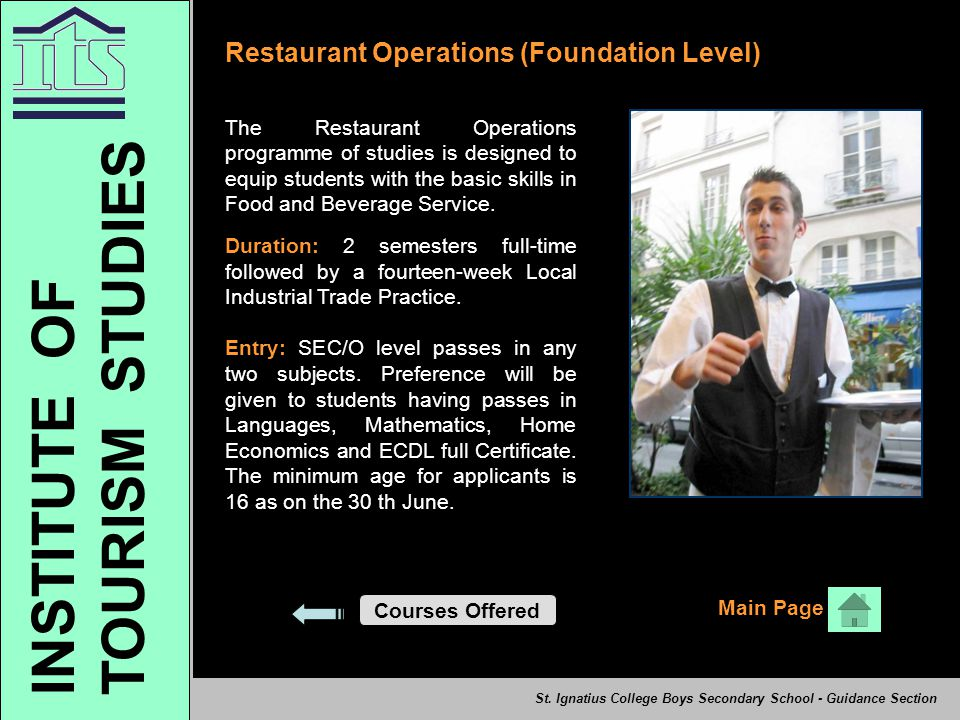 Restaurant Operations (Foundation Level) The Restaurant Operations programme of studies is designed to equip students with the basic skills in Food and Beverage Service.