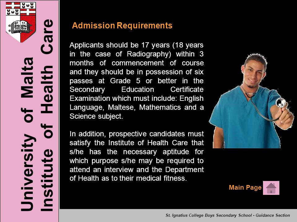 Admission Requirements Applicants should be 17 years (18 years in the case of Radiography) within 3 months of commencement of course and they should be in possession of six passes at Grade 5 or better in the Secondary Education Certificate Examination which must include: English Language, Maltese, Mathematics and a Science subject.