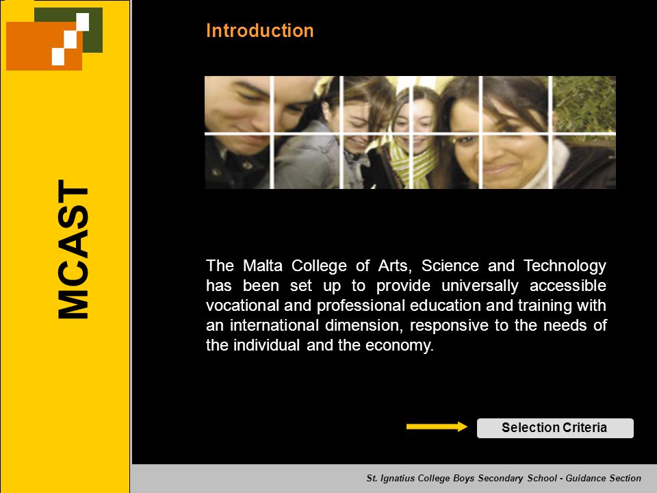 MCAST Introduction The Malta College of Arts, Science and Technology has been set up to provide universally accessible vocational and professional education and training with an international dimension, responsive to the needs of the individual and the economy.