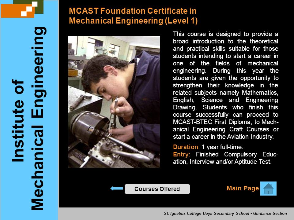 MCAST Foundation Certificate in Mechanical Engineering (Level 1) Courses Offered Main Page Institute of Mechanical Engineering This course is designed