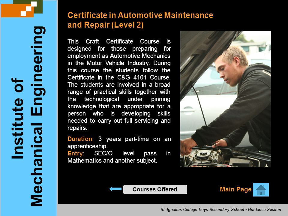 Certificate in Automotive Maintenance and Repair (Level 2) Main Page Institute of Mechanical Engineering Courses Offered This Craft Certificate Course is designed for those preparing for employment as Automotive Mechanics in the Motor Vehicle Industry.