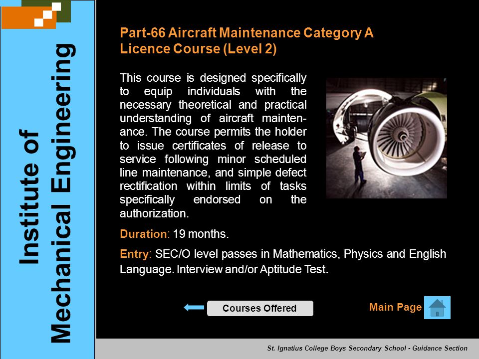 Institute of Mechanical Engineering Main Page Courses Offered Part-66 Aircraft Maintenance Category A Licence Course (Level 2) This course is designed specifically to equip individuals with the necessary theoretical and practical understanding of aircraft mainten- ance.