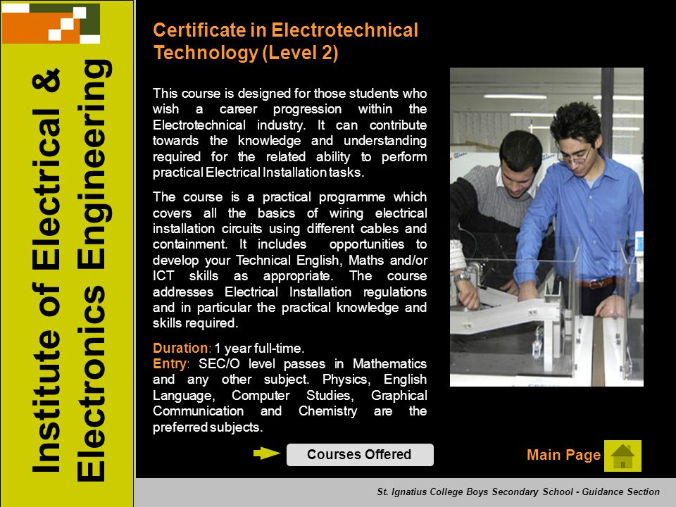 Institute of Electrical & Electronics Engineering Certificate in Electrotechnical Technology (Level 2) Courses Offered Main Page This course is designed for those students who wish a career progression within the Electrotechnical industry.