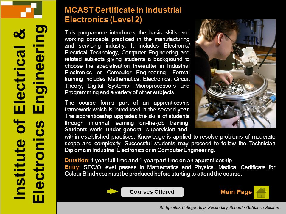 MCAST Certificate in Industrial Electronics (Level 2) Main Page Institute of Electrical & Electronics Engineering Courses Offered This programme introduces the basic skills and working concepts practiced in the manufacturing and servicing industry.