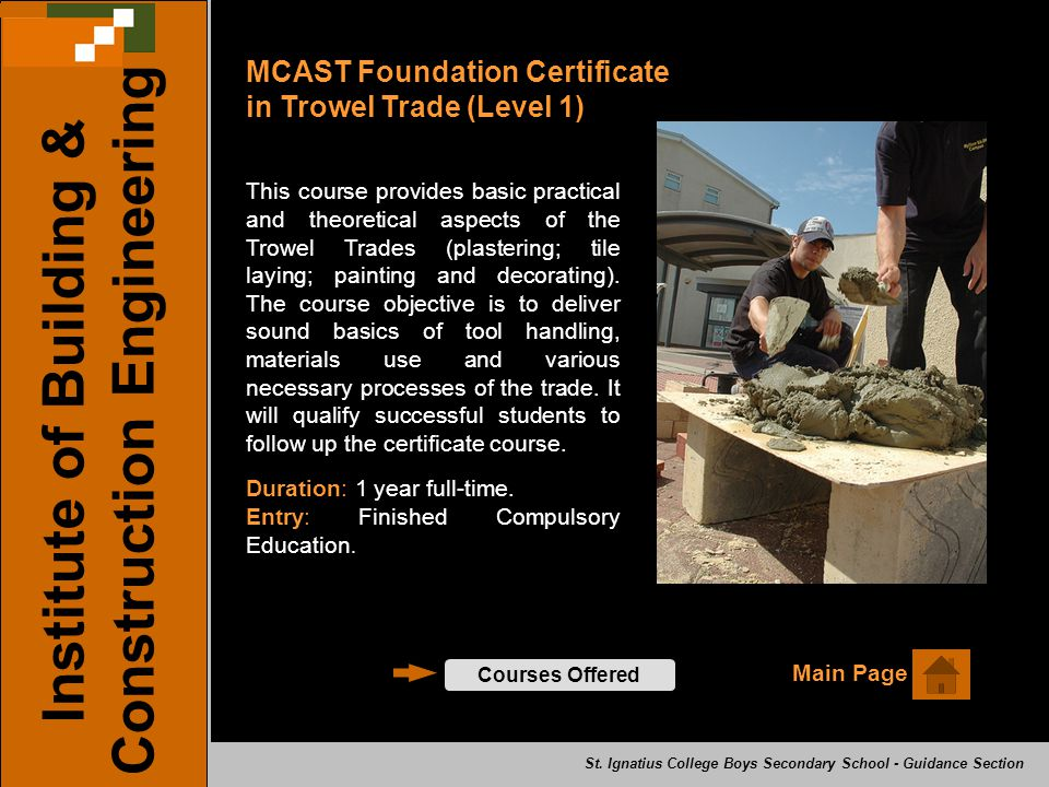 MCAST Foundation Certificate in Trowel Trade (Level 1) Courses Offered Institute of Building & Construction Engineering This course provides basic practical and theoretical aspects of the Trowel Trades (plastering; tile laying; painting and decorating).