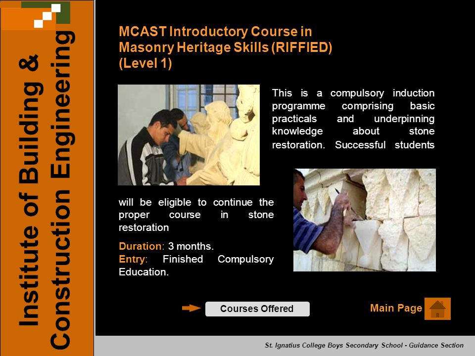 Main Page Institute of Building & Construction Engineering Courses Offered MCAST Introductory Course in Masonry Heritage Skills (RIFFIED) (Level 1) This is a compulsory induction programme comprising basic practicals and underpinning knowledge about stone restoration.
