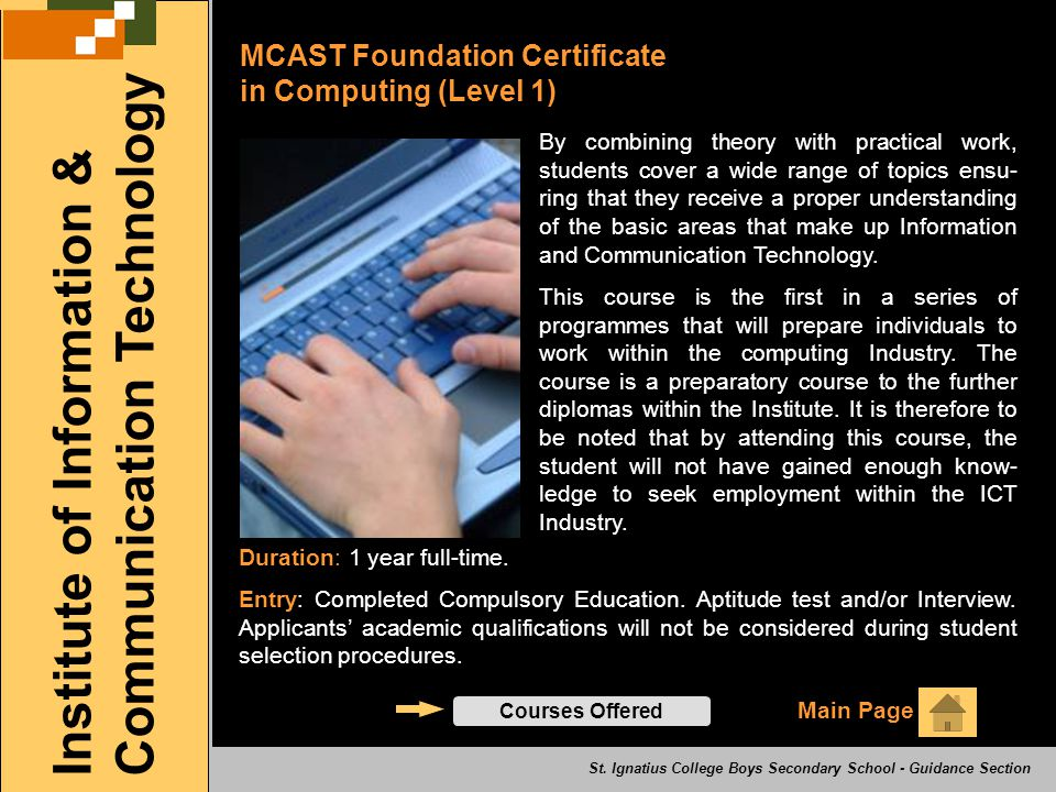 MCAST Foundation Certificate in Computing (Level 1) Main Page Institute of Information & Communication Technology Courses Offered By combining theory with practical work, students cover a wide range of topics ensu- ring that they receive a proper understanding of the basic areas that make up Information and Communication Technology.