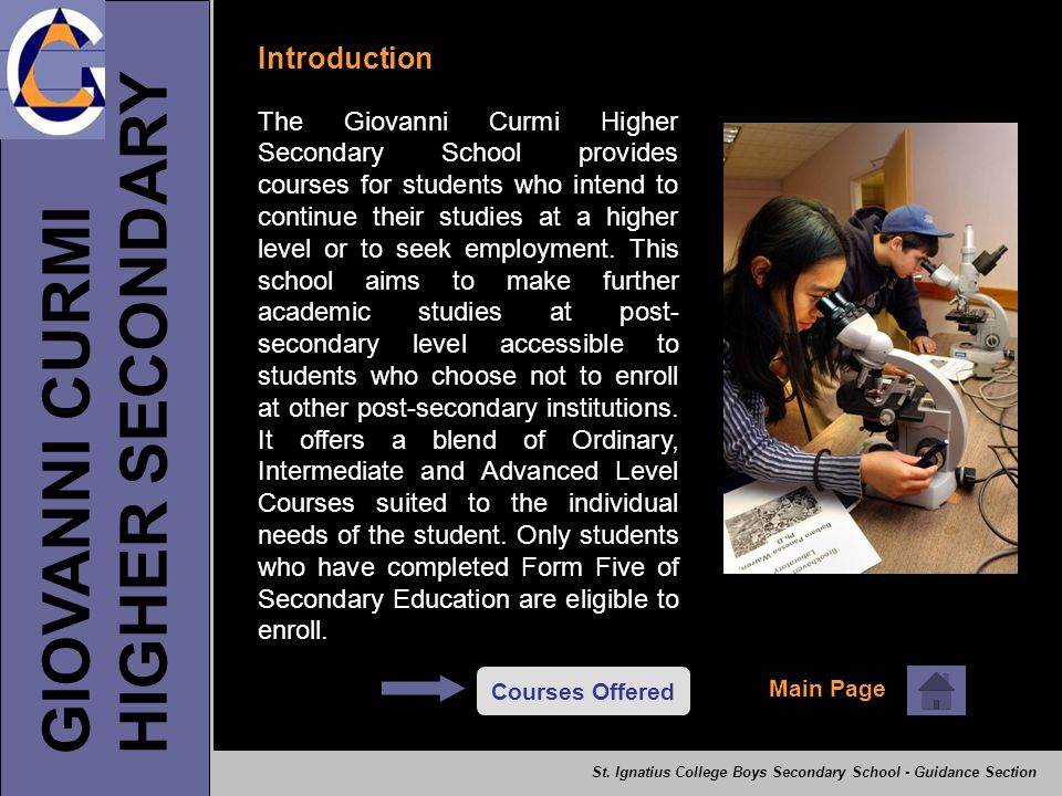 GIOVANNI CURMI HIGHER SECONDARY Introduction The Giovanni Curmi Higher Secondary School provides courses for students who intend to continue their studies at a higher level or to seek employment.