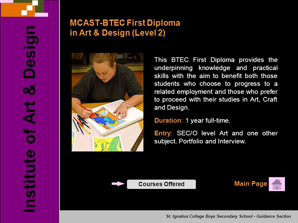 MCAST-BTEC First Diploma in Art & Design (Level 2) Main Page Institute of Art & Design Courses Offered This BTEC First Diploma provides the underpinning knowledge and practical skills with the aim to benefit both those students who choose to progress to a related employment and those who prefer to proceed with their studies in Art, Craft and Design.