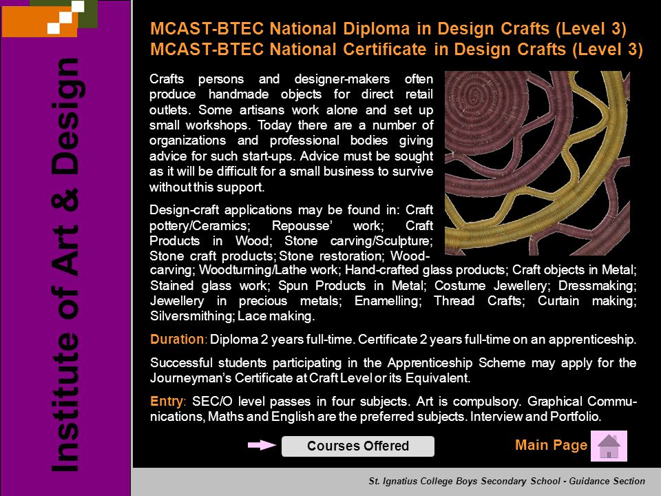 Main Page Institute of Art & Design Courses Offered MCAST-BTEC National Diploma in Design Crafts (Level 3) MCAST-BTEC National Certificate in Design Crafts (Level 3) Crafts persons and designer-makers often produce handmade objects for direct retail outlets.