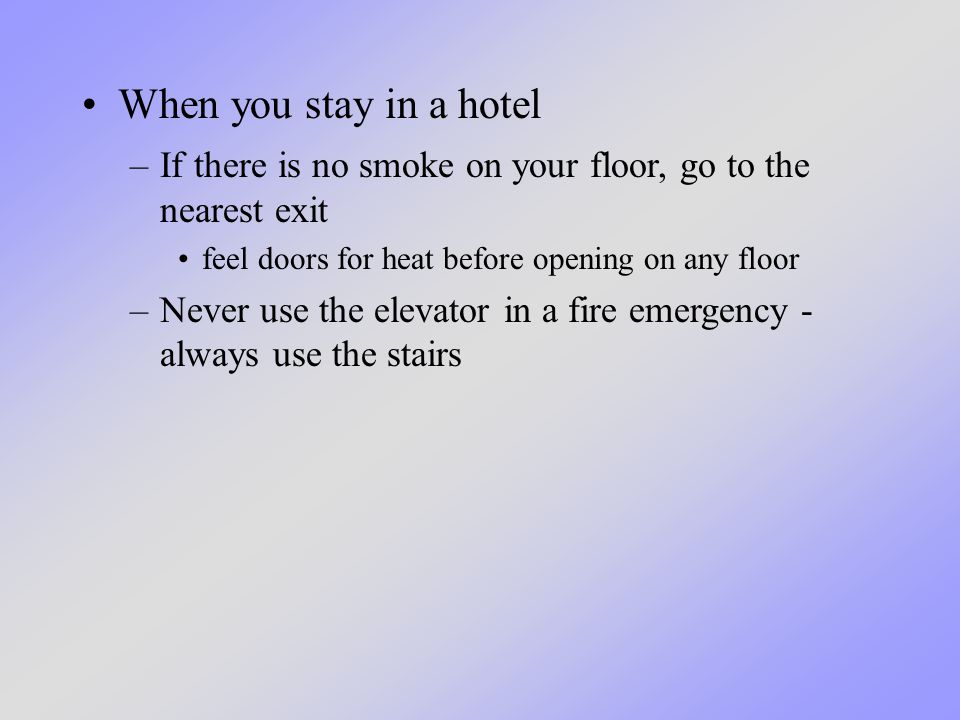 When you stay in a hotel –If there is no smoke on your floor, go to the nearest exit feel doors for heat before opening on any floor –Never use the elevator in a fire emergency - always use the stairs