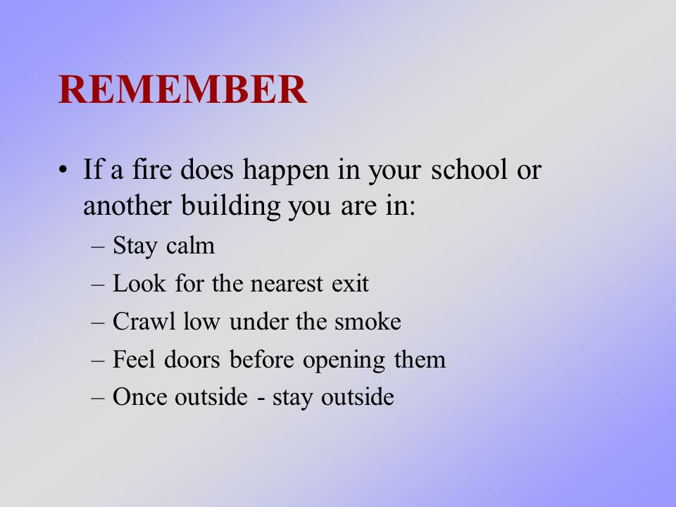 REMEMBER If a fire does happen in your school or another building you are in: –Stay calm –Look for the nearest exit –Crawl low under the smoke –Feel doors before opening them –Once outside - stay outside