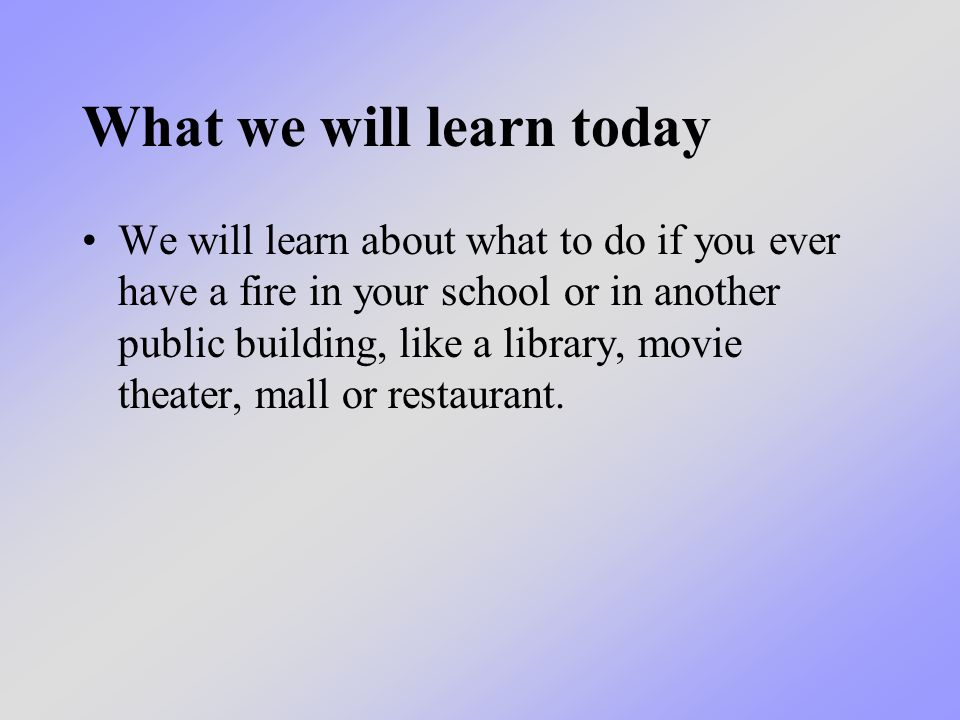 What we will learn today We will learn about what to do if you ever have a fire in your school or in another public building, like a library, movie th