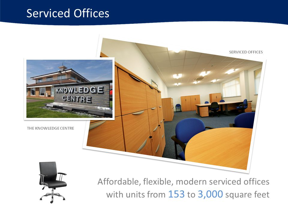 Serviced Offices Affordable, flexible, modern serviced offices with units from 153 to 3,000 square feet SERVICED OFFICES THE KNOWLEDGE CENTRE