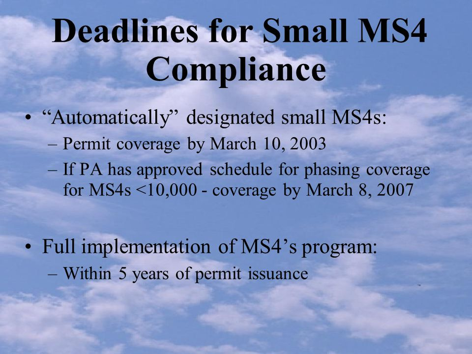 Deadlines for Small MS4 Compliance Automatically designated small MS4s: –Permit coverage by March 10, 2003 –If PA has approved schedule for phasing coverage for MS4s <10,000 - coverage by March 8, 2007 Full implementation of MS4s program: –Within 5 years of permit issuance